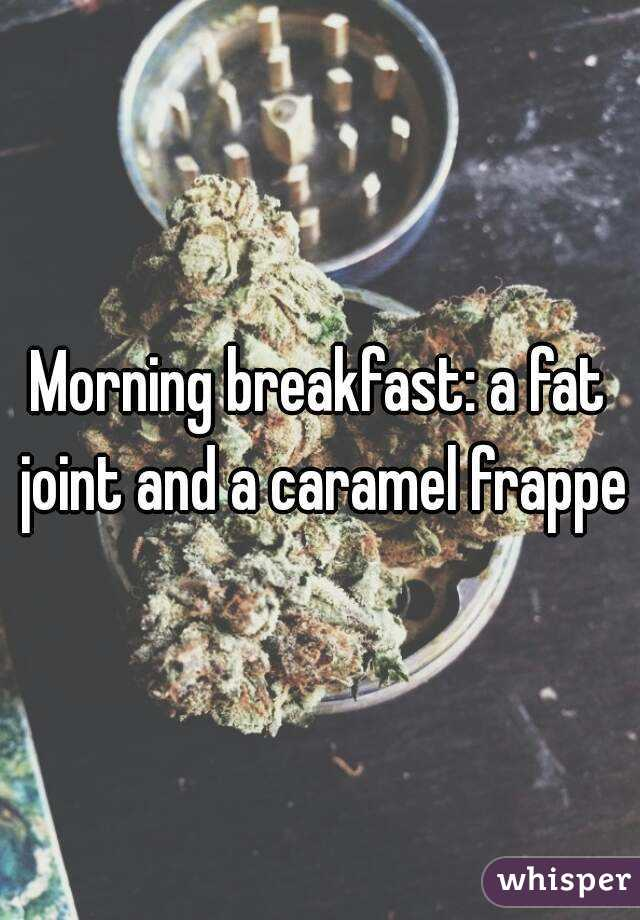 Morning breakfast: a fat joint and a caramel frappe