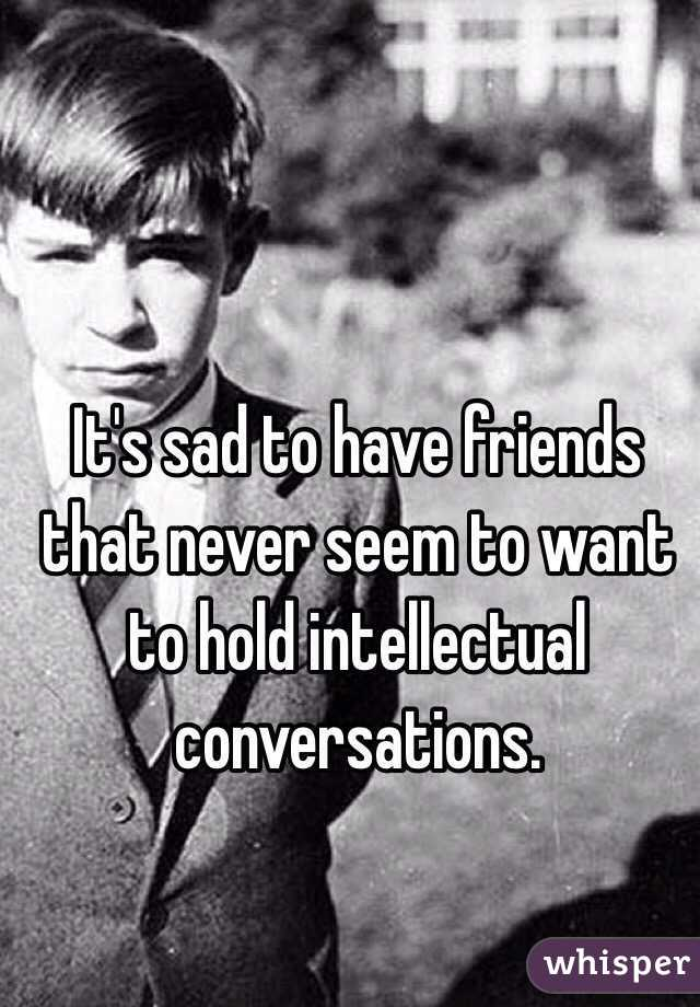 It's sad to have friends that never seem to want to hold intellectual conversations.