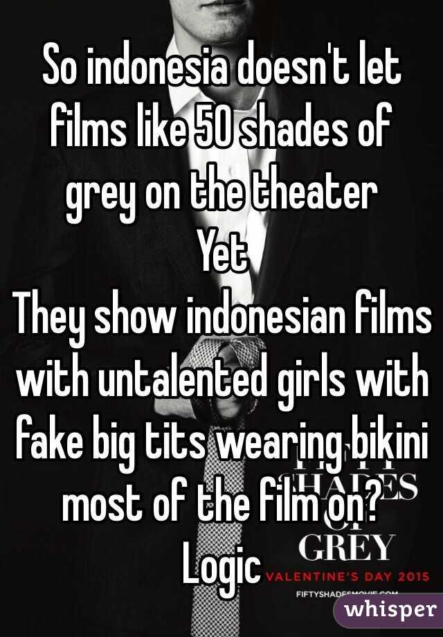 So indonesia doesn't let films like 50 shades of grey on the theater  Yet They show indonesian films with untalented girls with fake big tits wearing bikini most of the film on? Logic