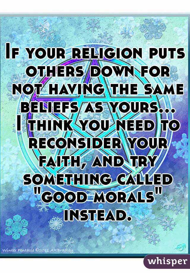 "If your religion puts others down for not having the same beliefs as yours... I think you need to reconsider your faith, and try something called ""good morals"" instead."