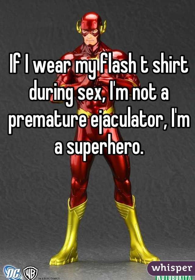 If I wear my flash t shirt during sex, I'm not a premature ejaculator, I'm a superhero.