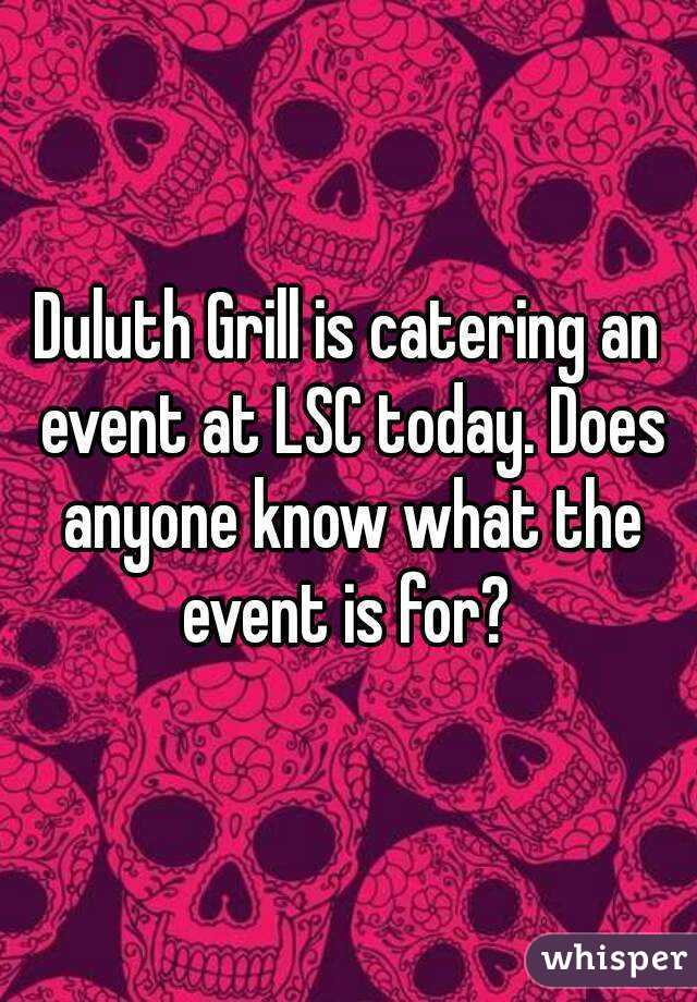 Duluth Grill is catering an event at LSC today. Does anyone know what the event is for?