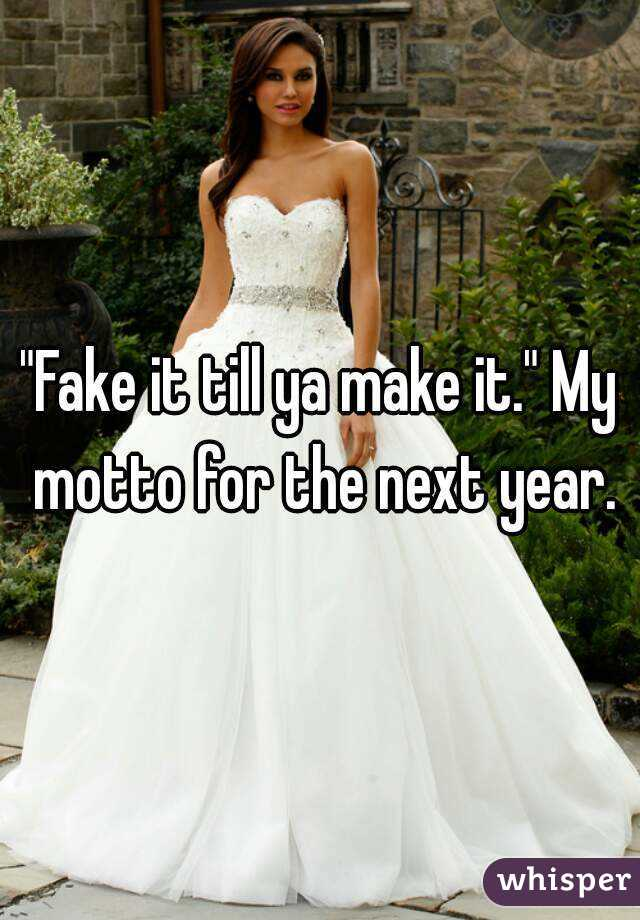 """""""Fake it till ya make it."""" My motto for the next year."""