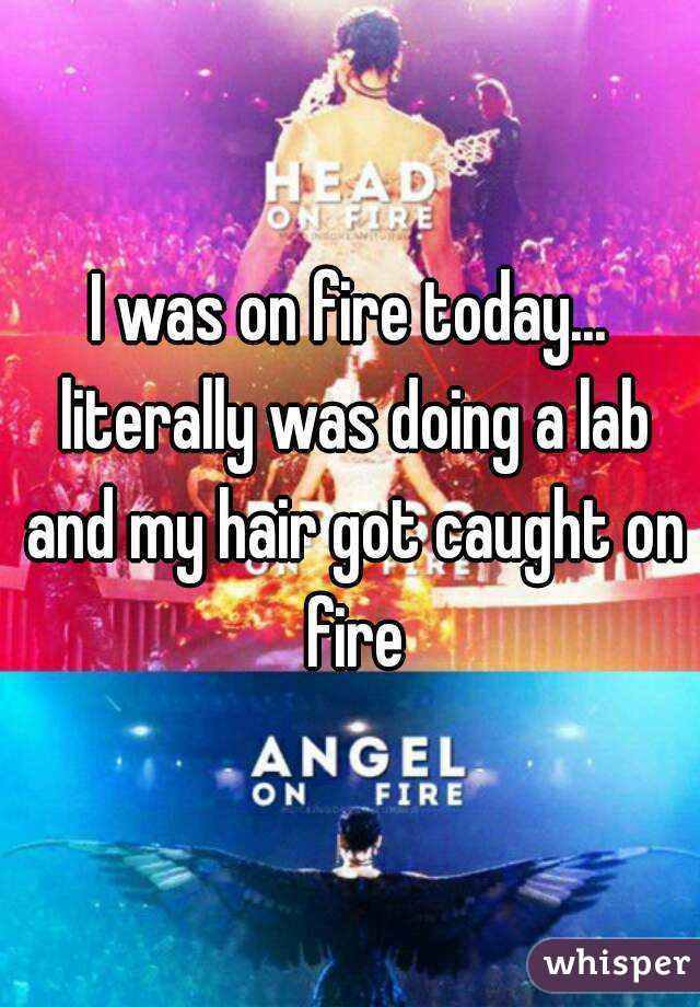 I was on fire today... literally was doing a lab and my hair got caught on fire