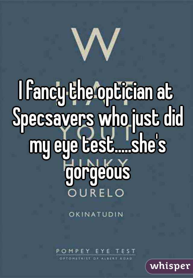 I fancy the optician at Specsavers who just did my eye test.....she's gorgeous