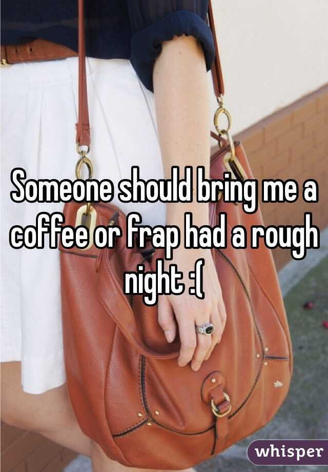 Someone should bring me a coffee or frap had a rough night :(