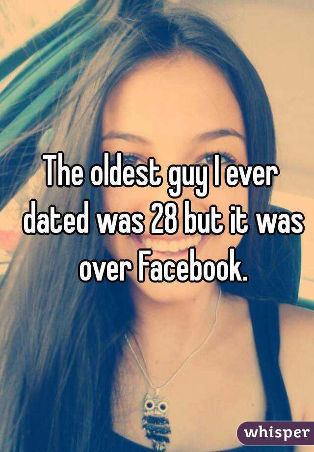 The oldest guy I ever dated was 28 but it was over Facebook.