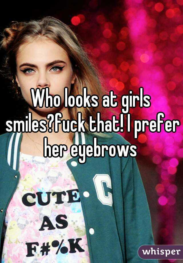 Who looks at girls smiles?fuck that! I prefer her eyebrows