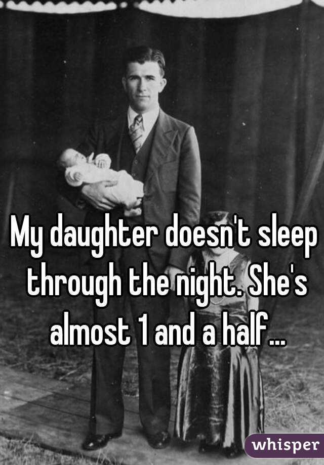My daughter doesn't sleep through the night. She's almost 1 and a half...