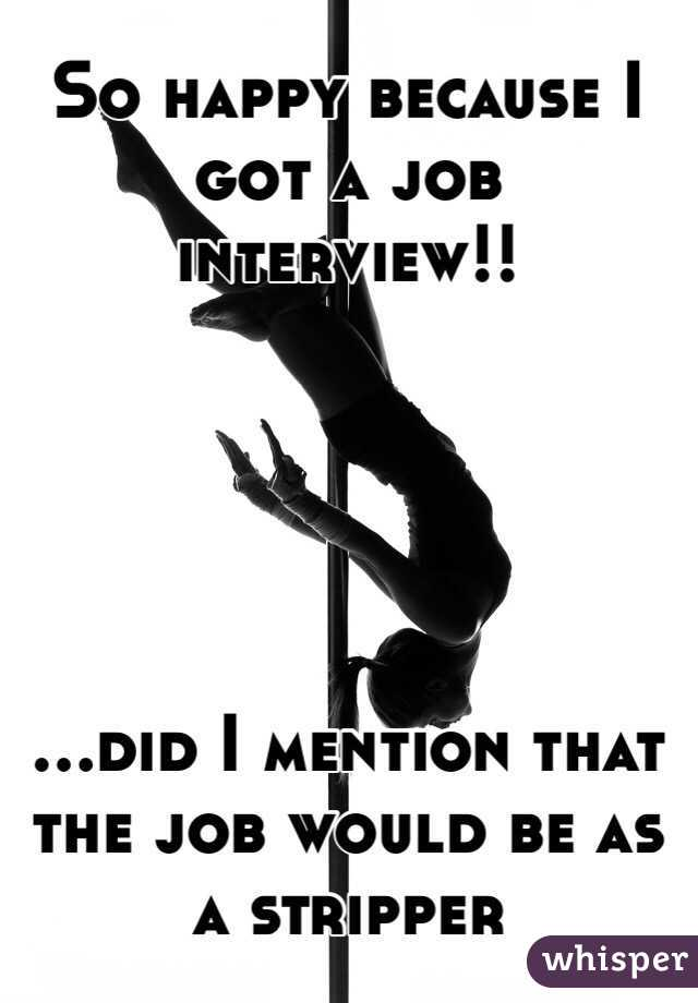 So happy because I got a job interview!!      ...did I mention that the job would be as a stripper