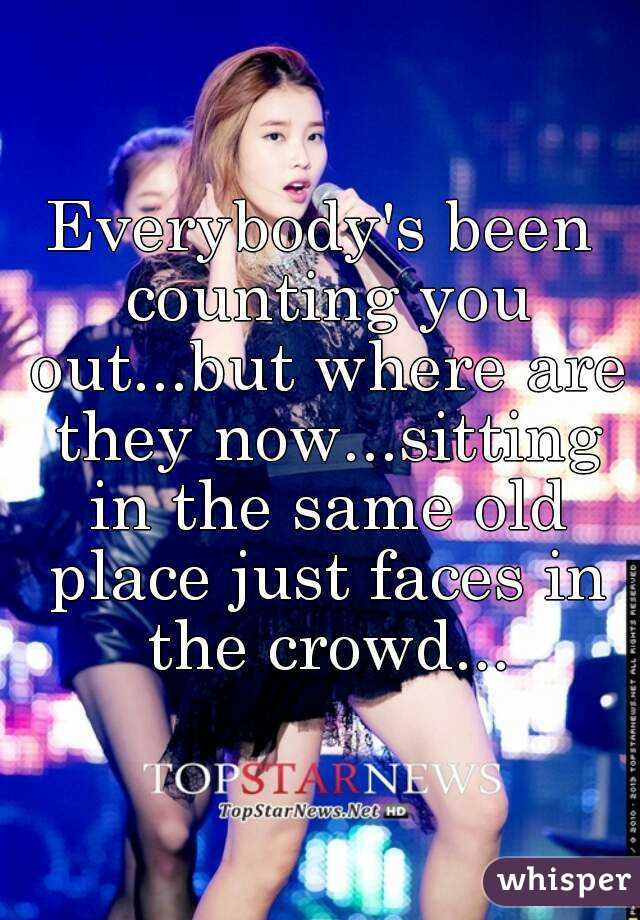 Everybody's been counting you out...but where are they now...sitting in the same old place just faces in the crowd...