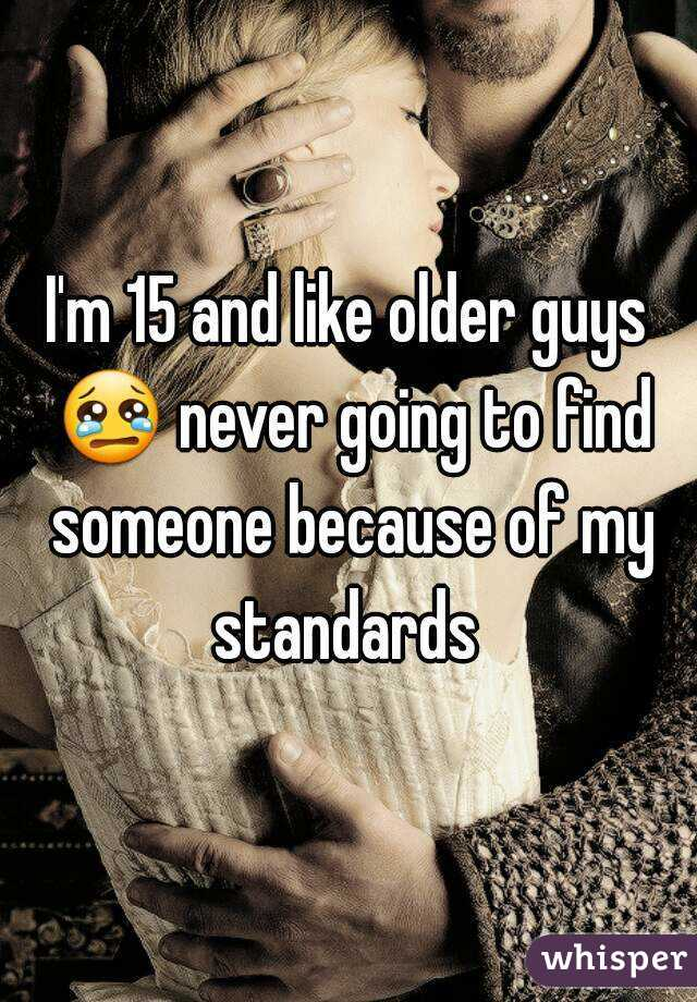 I'm 15 and like older guys 😢 never going to find someone because of my standards