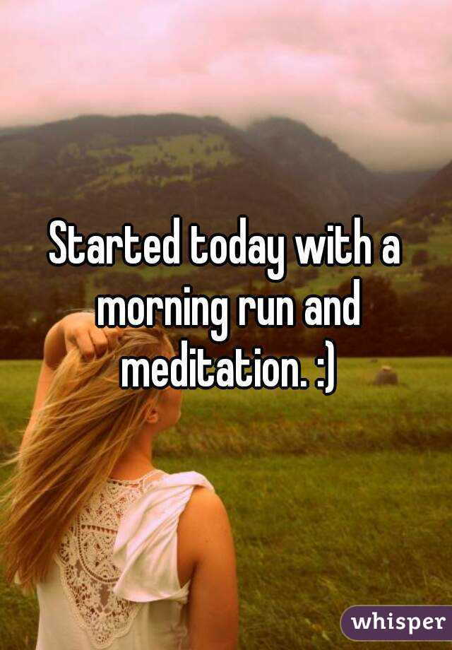 Started today with a morning run and meditation. :)