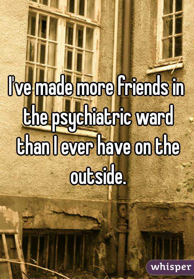 I've made more friends in the psychiatric ward than I ever have on the outside.