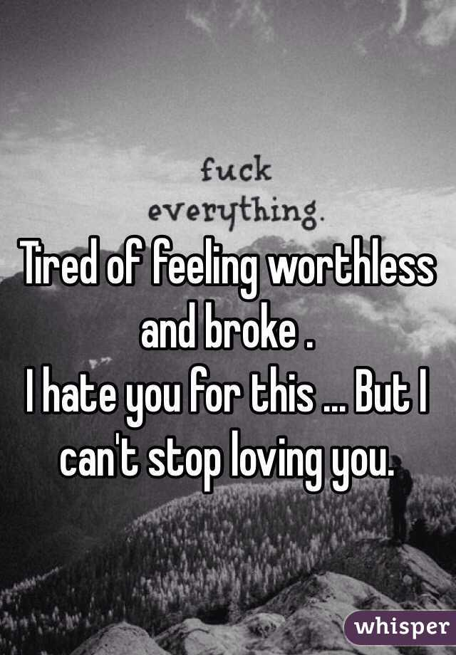 Tired of feeling worthless and broke . I hate you for this ... But I can't stop loving you.