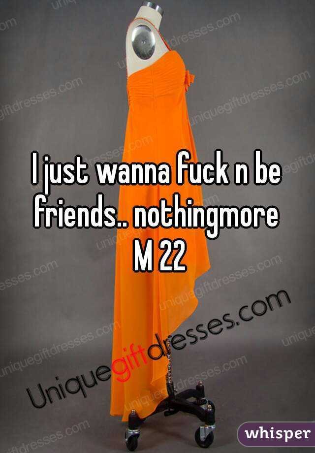 I just wanna fuck n be friends.. nothingmore   M 22