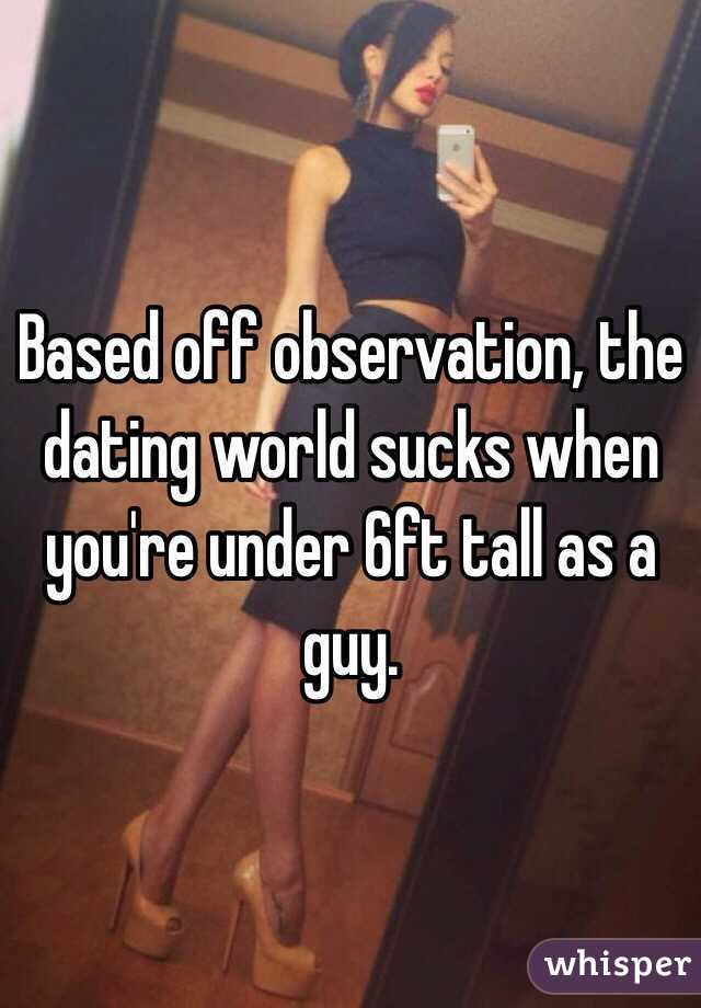 Based off observation, the dating world sucks when you're under 6ft tall as a guy.