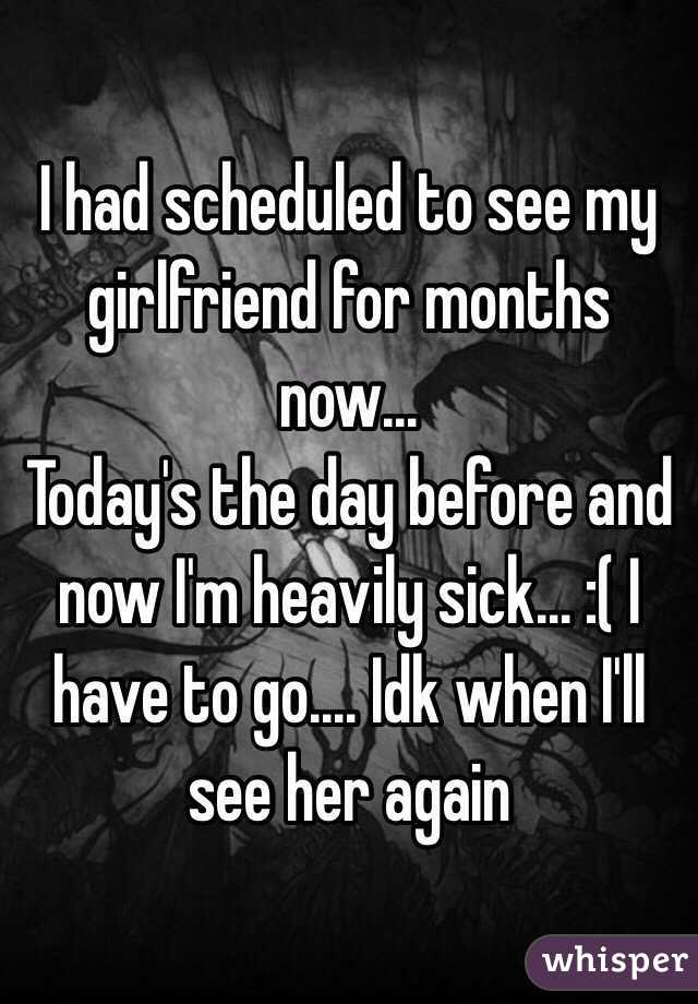 I had scheduled to see my girlfriend for months now... Today's the day before and now I'm heavily sick... :( I have to go.... Idk when I'll see her again