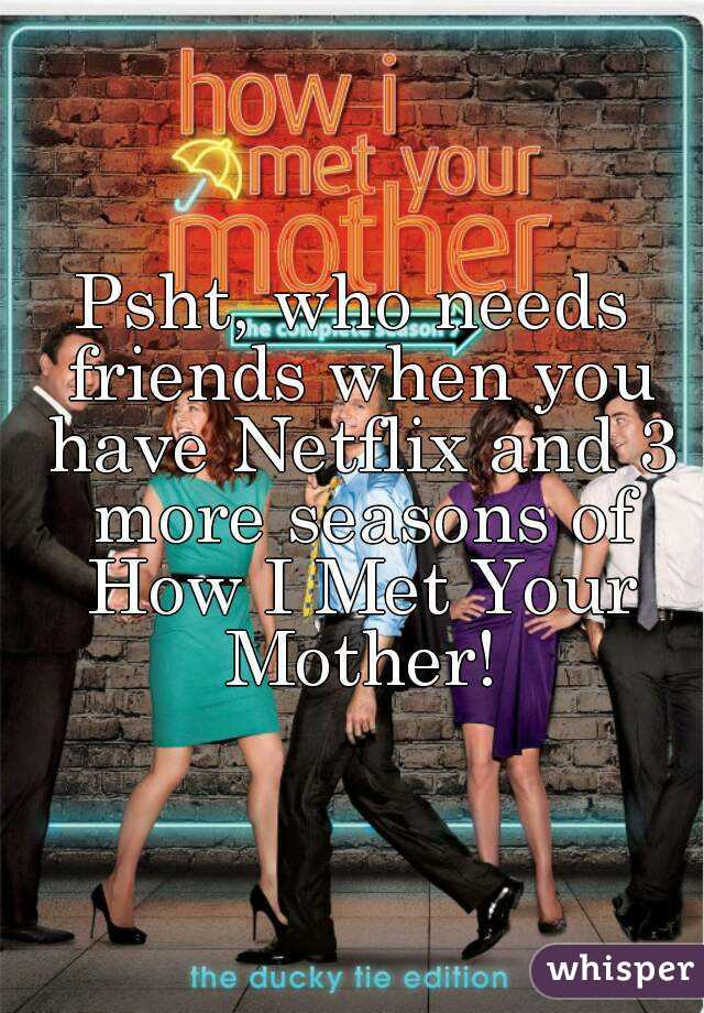 Psht, who needs friends when you have Netflix and 3 more seasons of How I Met Your Mother!