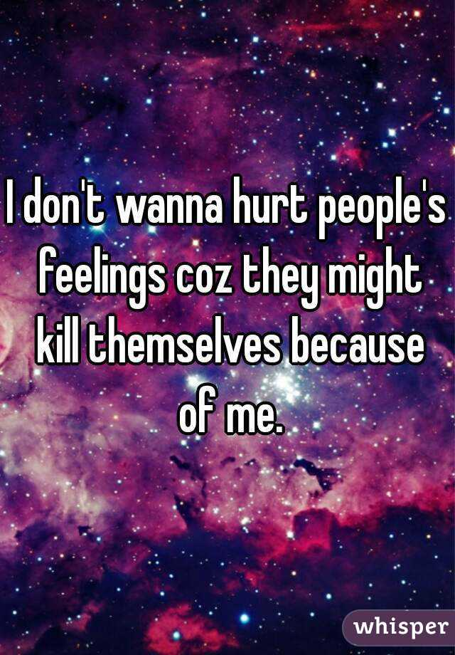I don't wanna hurt people's feelings coz they might kill themselves because of me.