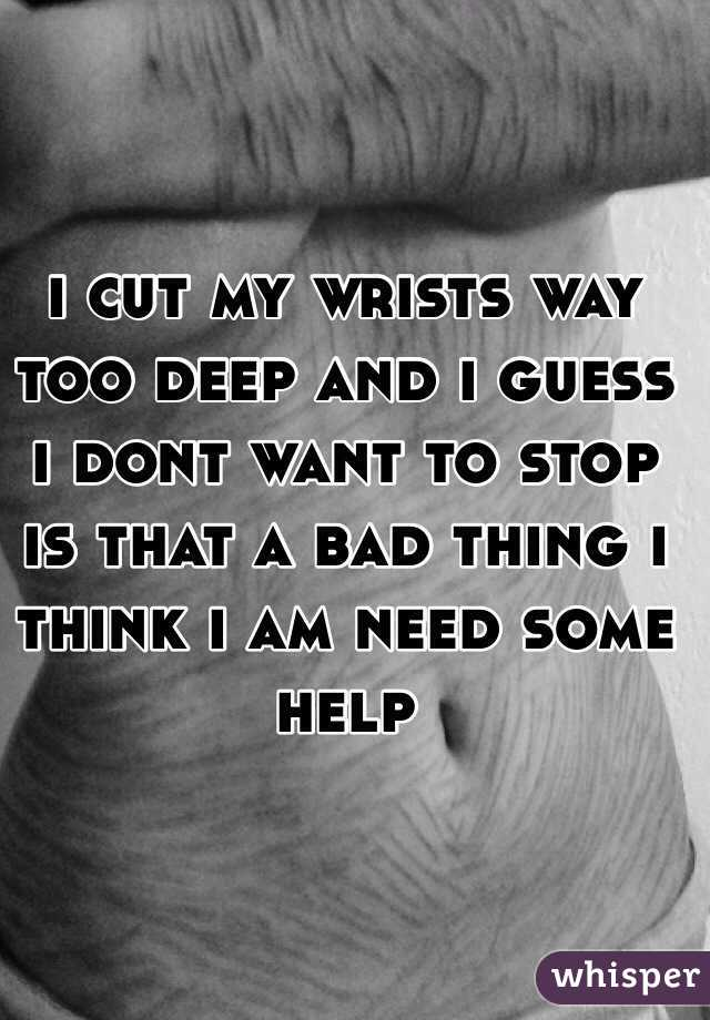i cut my wrists way too deep and i guess i dont want to stop is that a bad thing i think i am need some help