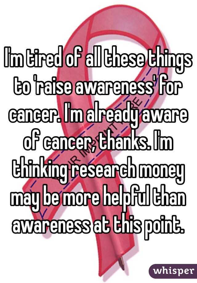 I'm tired of all these things to 'raise awareness' for cancer. I'm already aware of cancer, thanks. I'm thinking research money may be more helpful than awareness at this point.
