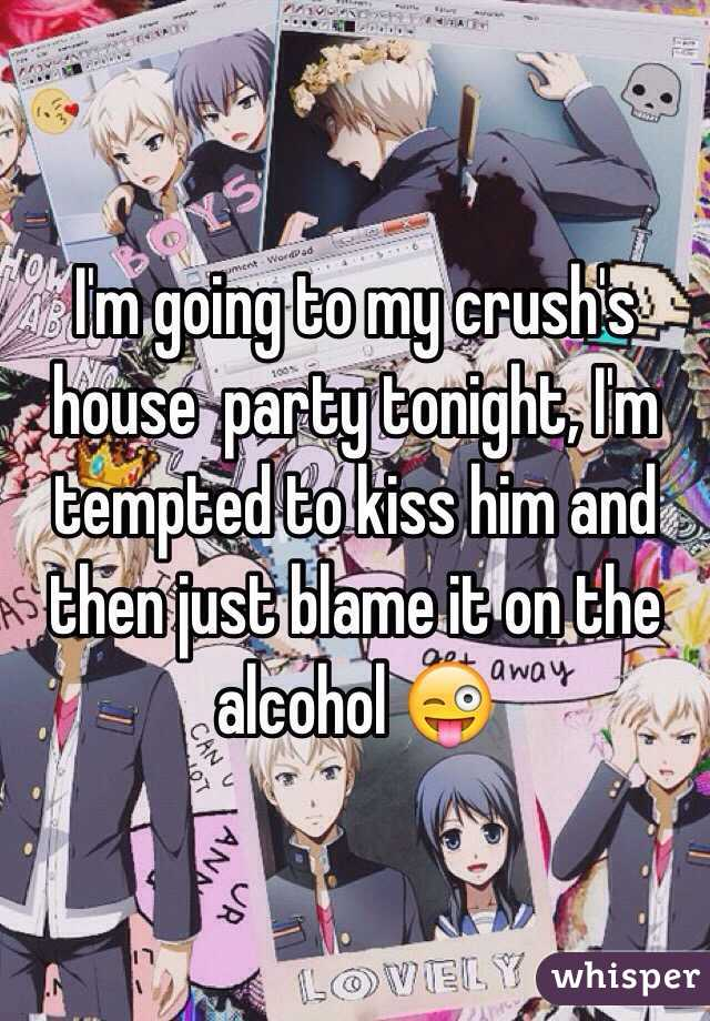 I'm going to my crush's house  party tonight, I'm tempted to kiss him and then just blame it on the alcohol 😜