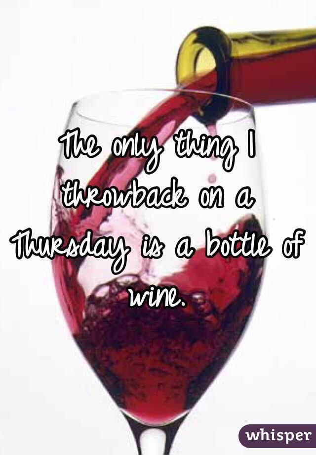 The only thing I throwback on a Thursday is a bottle of wine.