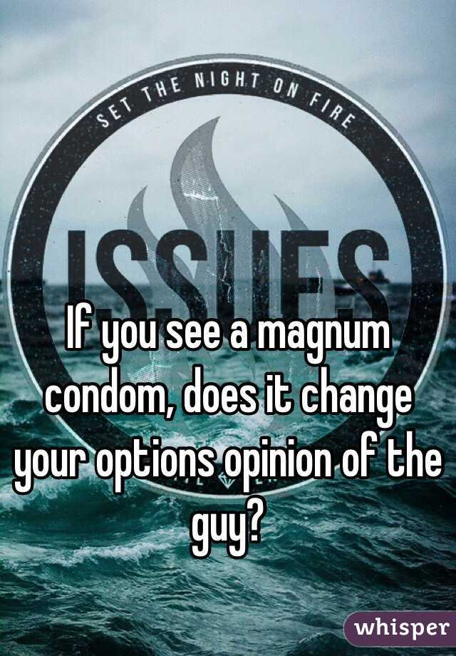 If you see a magnum condom, does it change your options opinion of the guy?