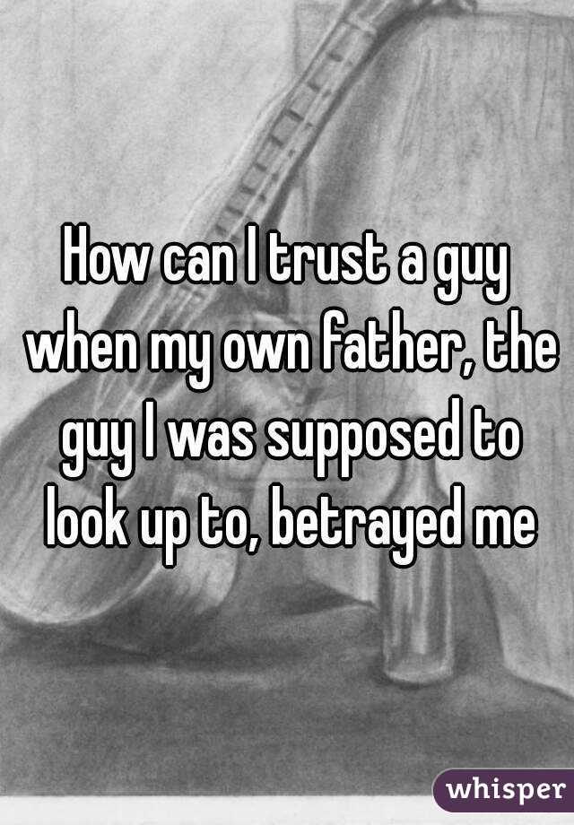 How can I trust a guy when my own father, the guy I was supposed to look up to, betrayed me