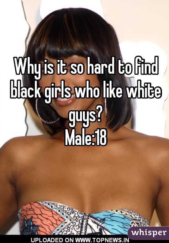 Why is it so hard to find black girls who like white guys? Male:18