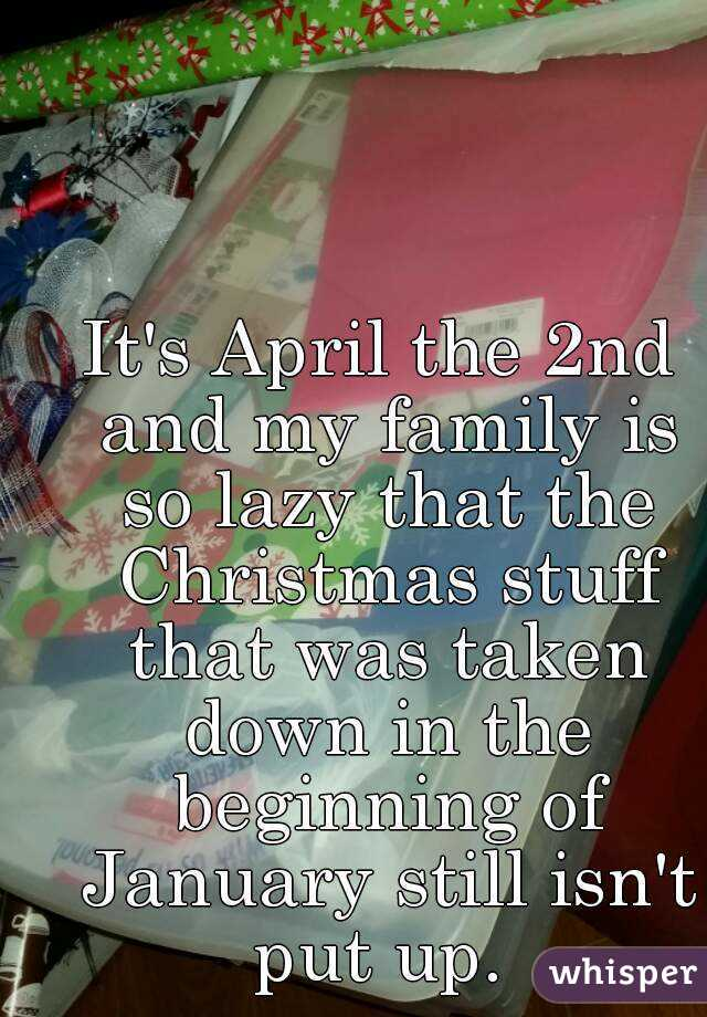 It's April the 2nd and my family is so lazy that the Christmas stuff that was taken down in the beginning of January still isn't put up.