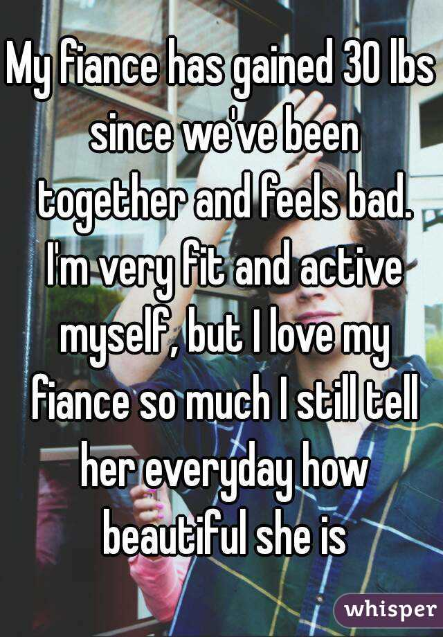 My fiance has gained 30 lbs since we've been together and feels bad. I'm very fit and active myself, but I love my fiance so much I still tell her everyday how beautiful she is