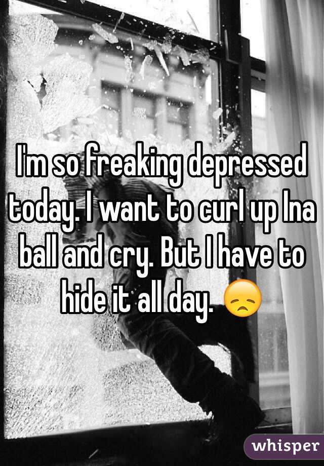 I'm so freaking depressed today. I want to curl up Ina ball and cry. But I have to hide it all day. 😞