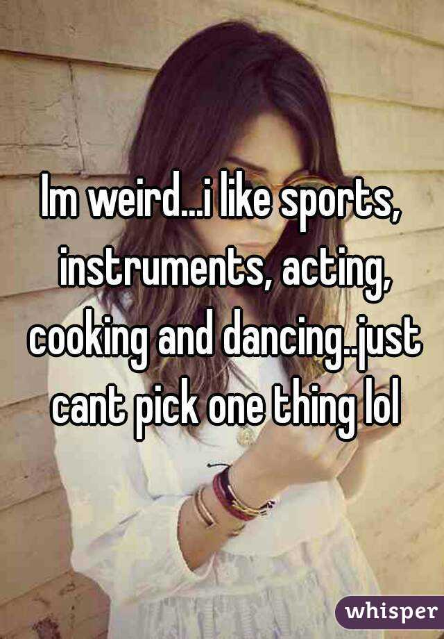 Im weird...i like sports, instruments, acting, cooking and dancing..just cant pick one thing lol
