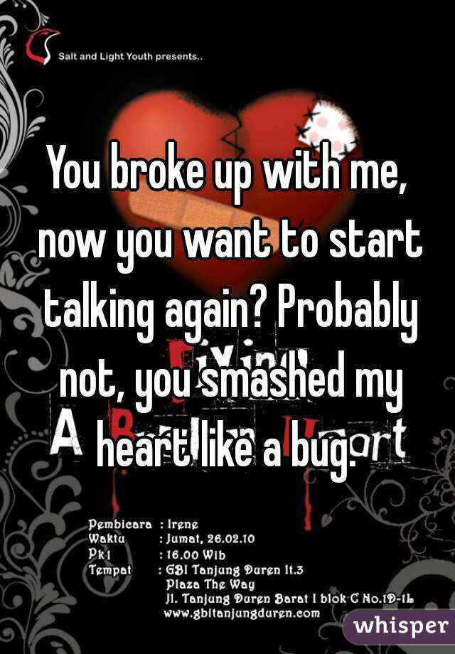 You broke up with me, now you want to start talking again? Probably not, you smashed my heart like a bug.