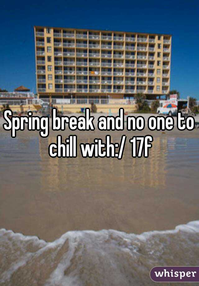 Spring break and no one to chill with:/ 17f