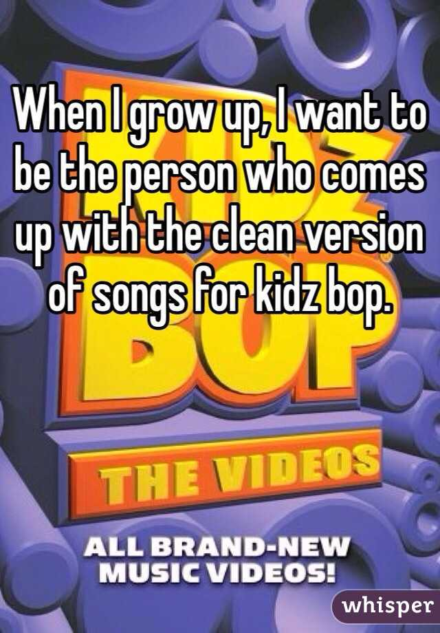 When I grow up, I want to be the person who comes up with the clean version of songs for kidz bop.