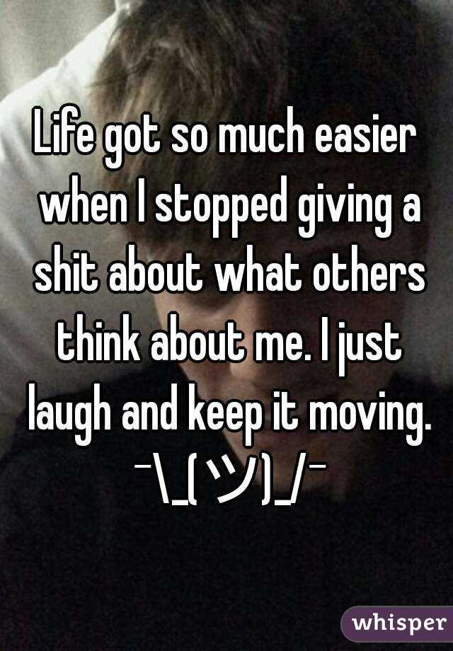 Life got so much easier when I stopped giving a shit about what others think about me. I just laugh and keep it moving. ¯\_(ツ)_/¯