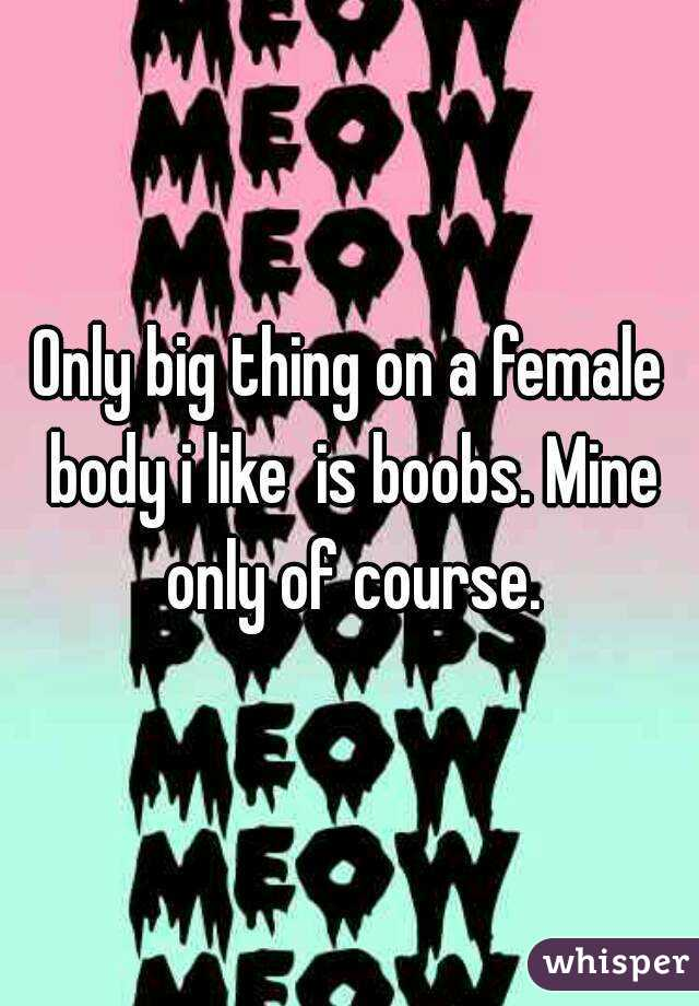 Only big thing on a female body i like  is boobs. Mine only of course.