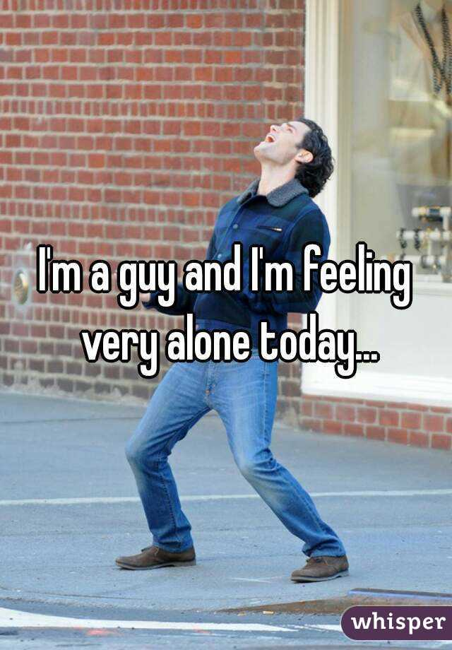 I'm a guy and I'm feeling very alone today...