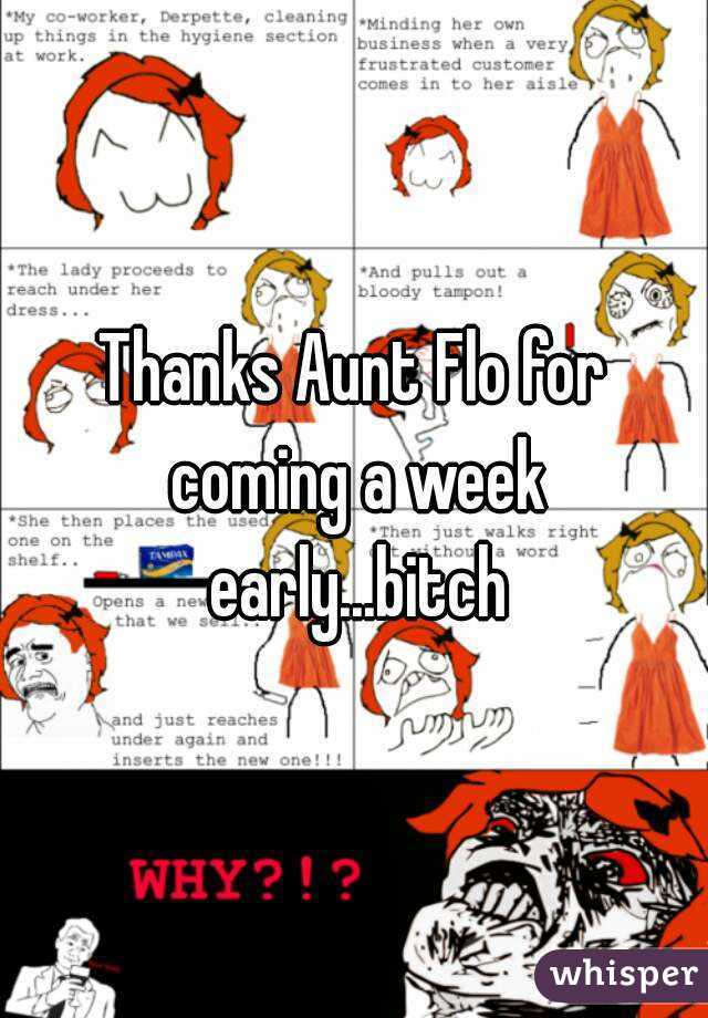 Thanks Aunt Flo for coming a week early...bitch