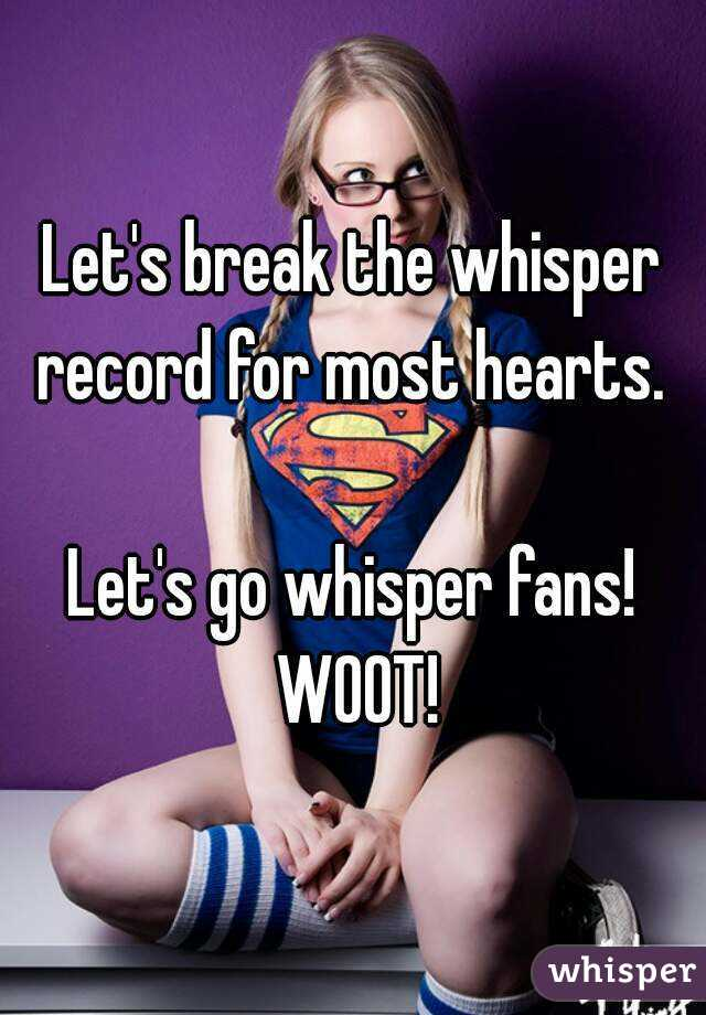 Let's break the whisper record for most hearts.   Let's go whisper fans! WOOT!
