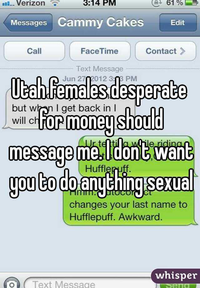 Utah females desperate for money should message me. I don't want you to do anything sexual