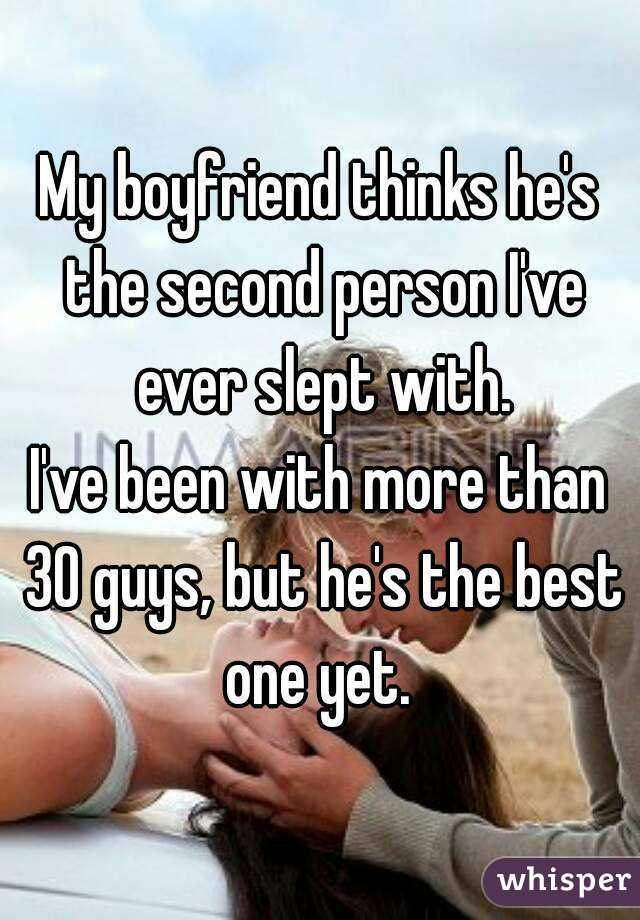 My boyfriend thinks he's the second person I've ever slept with. I've been with more than 30 guys, but he's the best one yet.