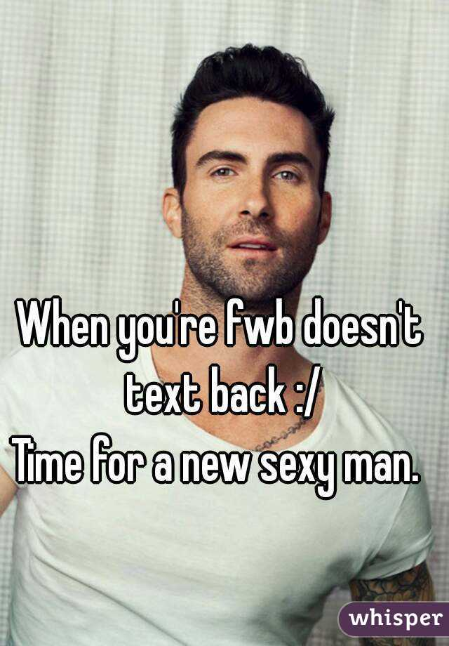 When you're fwb doesn't text back :/ Time for a new sexy man.