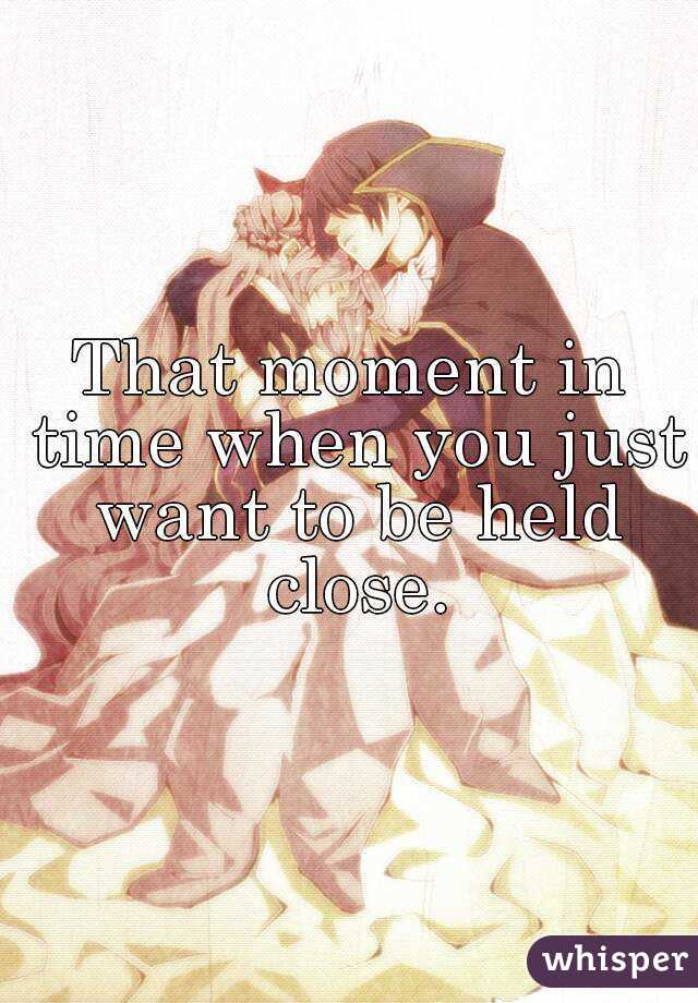 That moment in time when you just want to be held close.