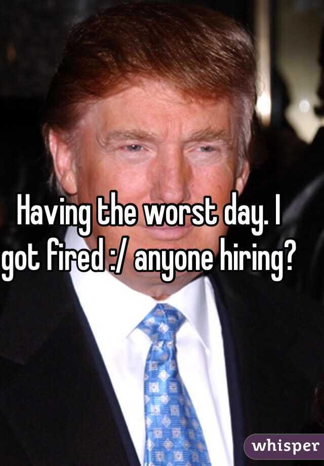 Having the worst day. I got fired :/ anyone hiring?