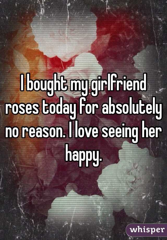 I bought my girlfriend roses today for absolutely no reason. I love seeing her happy.