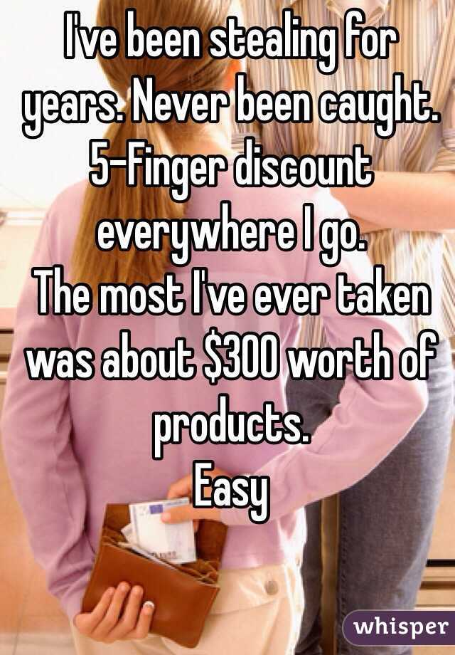 I've been stealing for years. Never been caught. 5-Finger discount everywhere I go. The most I've ever taken was about $300 worth of products. Easy